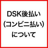 ご利用ガイド:DSK後払い(コンビニ払い)について